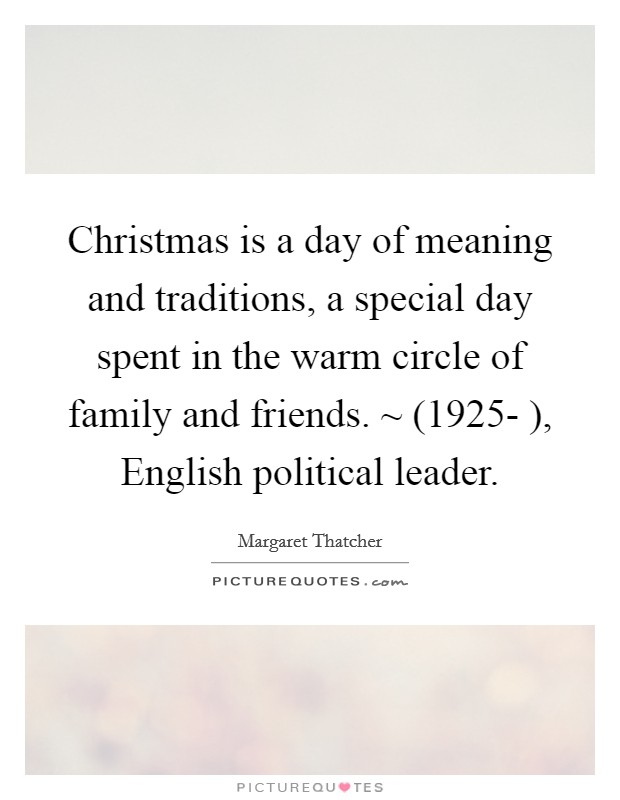Christmas is a day of meaning and traditions, a special day spent in the warm circle of family and friends. ~ (1925- ), English political leader. Picture Quote #1