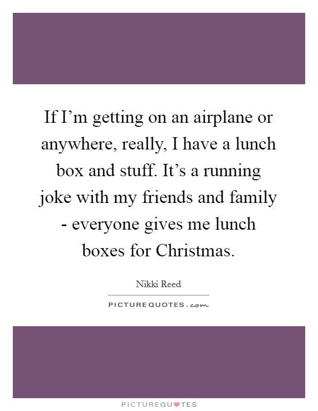 If I'm getting on an airplane or anywhere, really, I have a lunch box and stuff. It's a running joke with my friends and family - everyone gives me lunch boxes for Christmas. Picture Quote #1