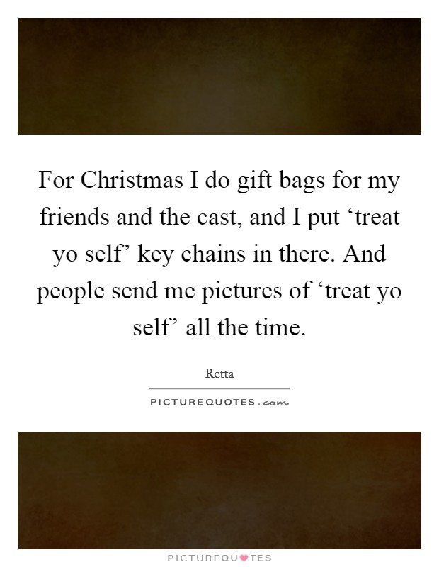 For Christmas I do gift bags for my friends and the cast, and I put 'treat yo self' key chains in there. And people send me pictures of 'treat yo self' all the time Picture Quote #1
