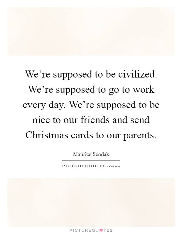 We're supposed to be civilized. We're supposed to go to work every day. We're supposed to be nice to our friends and send Christmas cards to our parents Picture Quote #1