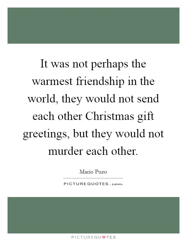 It was not perhaps the warmest friendship in the world, they would not send each other Christmas gift greetings, but they would not murder each other Picture Quote #1