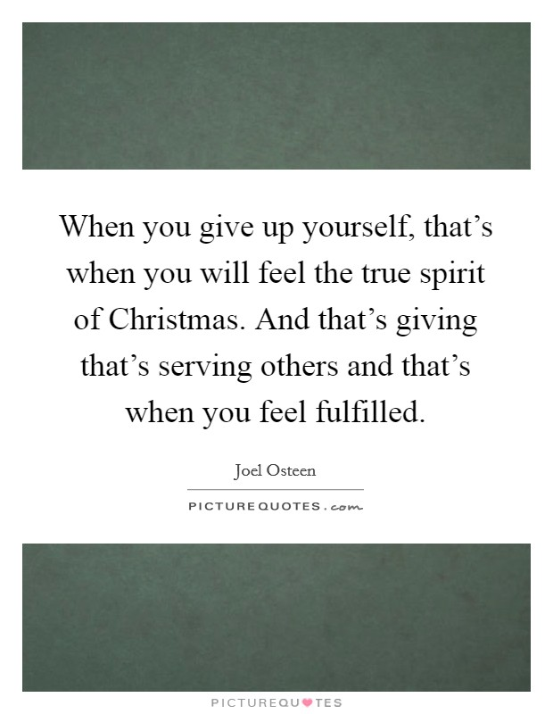 When you give up yourself, that's when you will feel the true spirit of Christmas. And that's giving that's serving others and that's when you feel fulfilled Picture Quote #1