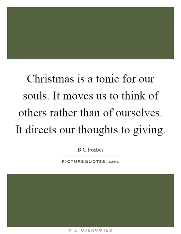 Christmas is a tonic for our souls. It moves us to think of others rather than of ourselves. It directs our thoughts to giving Picture Quote #1