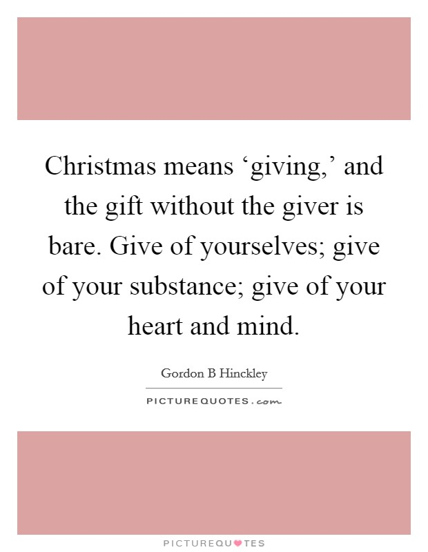 Christmas means 'giving,' and the gift without the giver is bare. Give of yourselves; give of your substance; give of your heart and mind Picture Quote #1