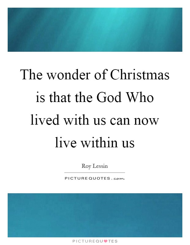 The wonder of Christmas is that the God Who lived with us can now live within us Picture Quote #1