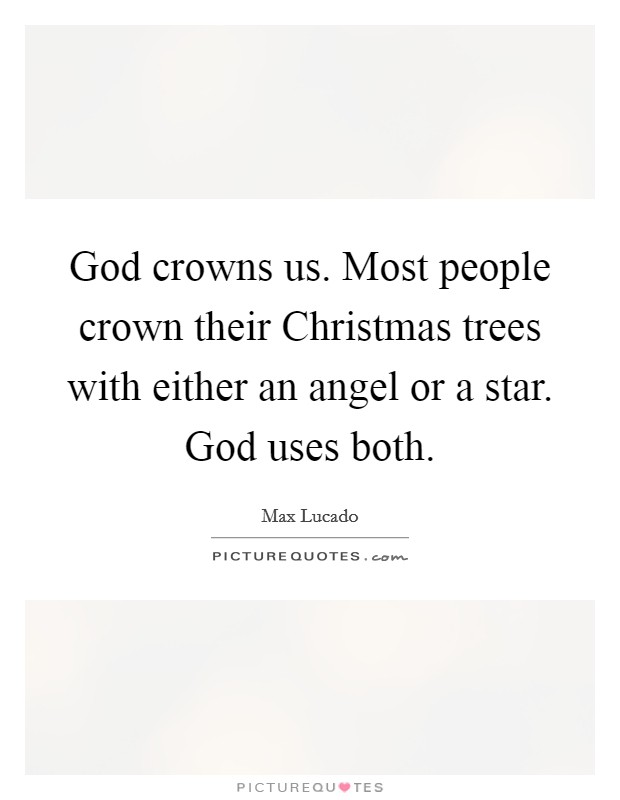 God crowns us. Most people crown their Christmas trees with either an angel or a star. God uses both Picture Quote #1