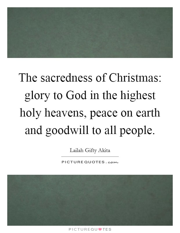 The sacredness of Christmas: glory to God in the highest holy heavens, peace on earth and goodwill to all people Picture Quote #1