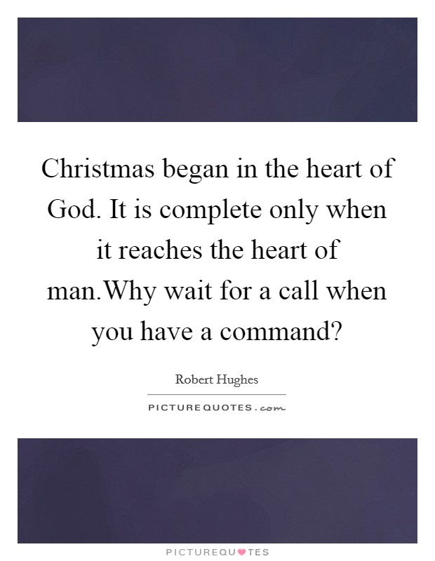 Christmas began in the heart of God. It is complete only when it reaches the heart of man.Why wait for a call when you have a command? Picture Quote #1