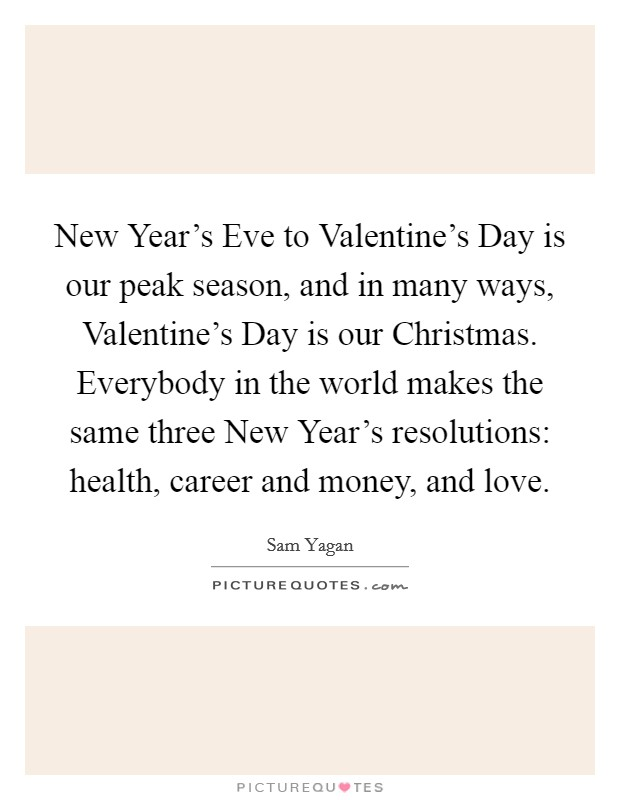 New Year's Eve to Valentine's Day is our peak season, and in many ways, Valentine's Day is our Christmas. Everybody in the world makes the same three New Year's resolutions: health, career and money, and love Picture Quote #1