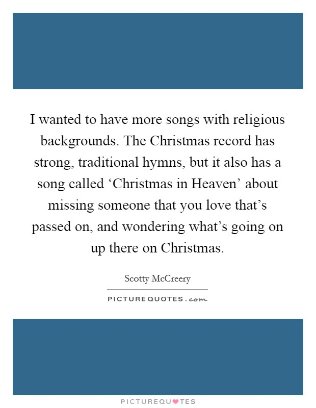 I wanted to have more songs with religious backgrounds. The Christmas record has strong, traditional hymns, but it also has a song called 'Christmas in Heaven' about missing someone that you love that's passed on, and wondering what's going on up there on Christmas Picture Quote #1