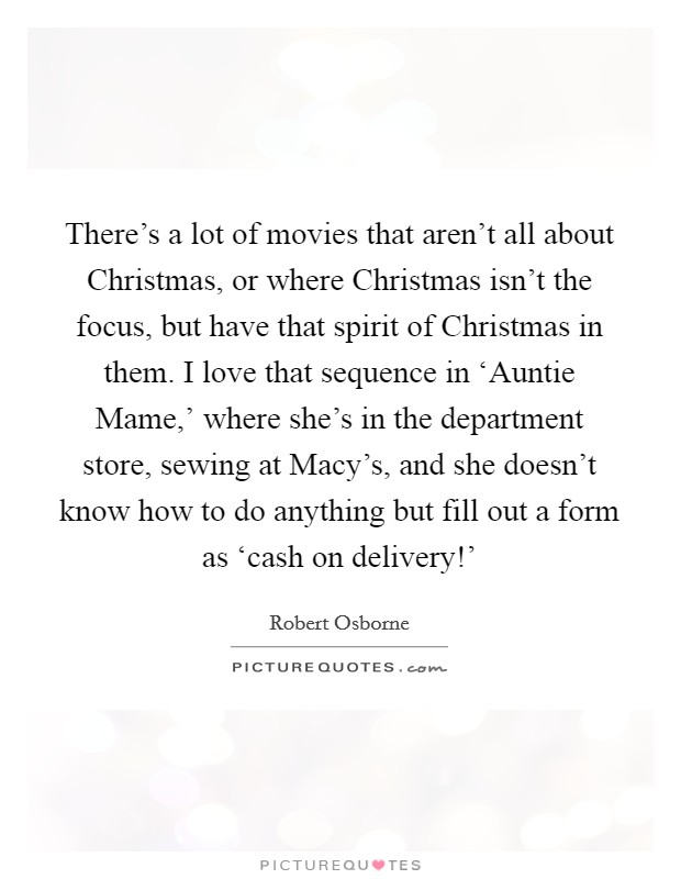 There's a lot of movies that aren't all about Christmas, or where Christmas isn't the focus, but have that spirit of Christmas in them. I love that sequence in 'Auntie Mame,' where she's in the department store, sewing at Macy's, and she doesn't know how to do anything but fill out a form as 'cash on delivery!' Picture Quote #1