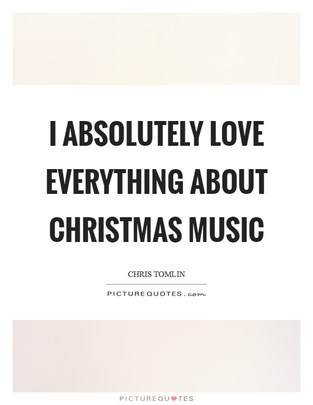 I absolutely love everything about Christmas music Picture Quote #1