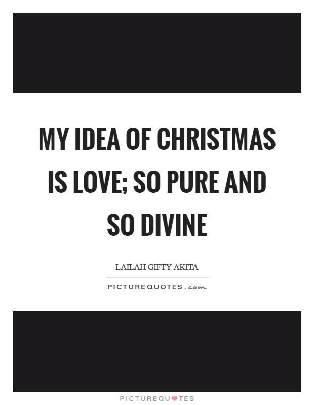 My idea of Christmas is love; so pure and so divine Picture Quote #1