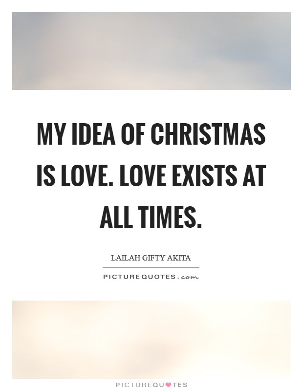 My idea of Christmas is love. Love exists at all times Picture Quote #1
