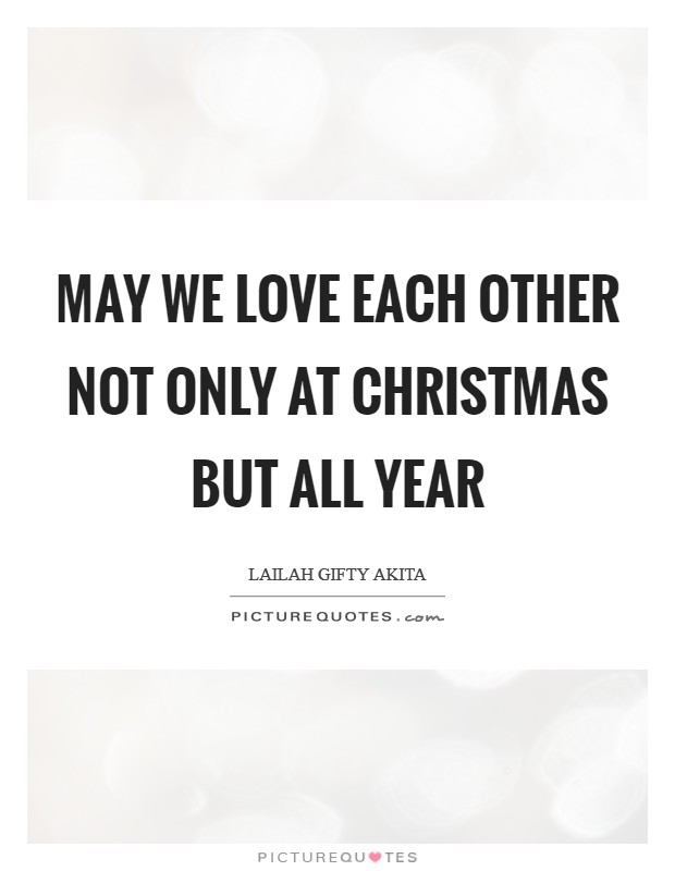 May we love each other not only at Christmas but all year Picture Quote #1