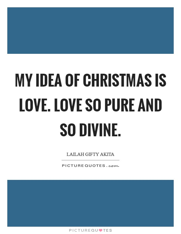 My idea of Christmas is love. Love so pure and so divine Picture Quote #1