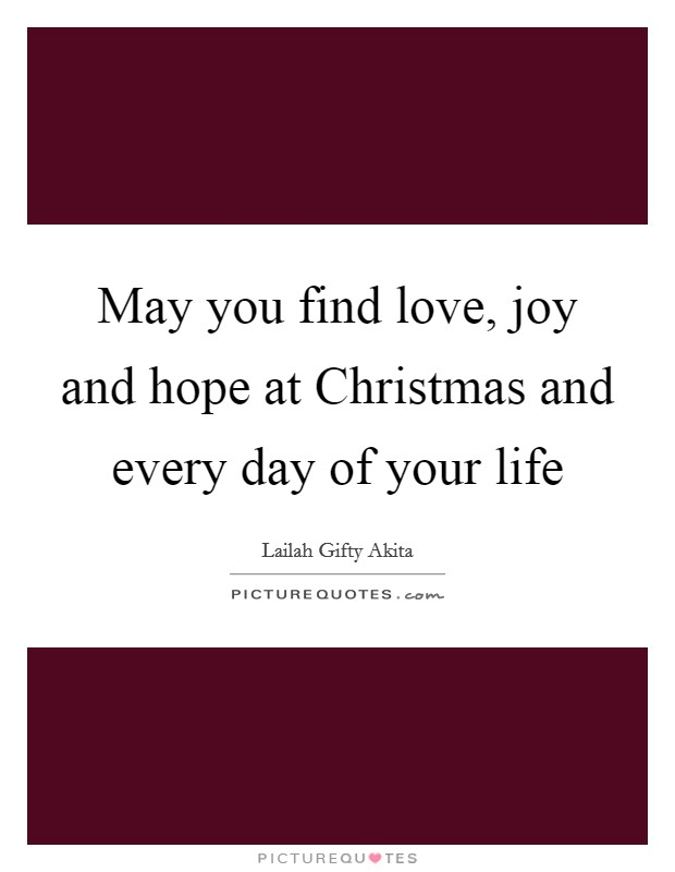May you find love, joy and hope at Christmas and every day of your life Picture Quote #1