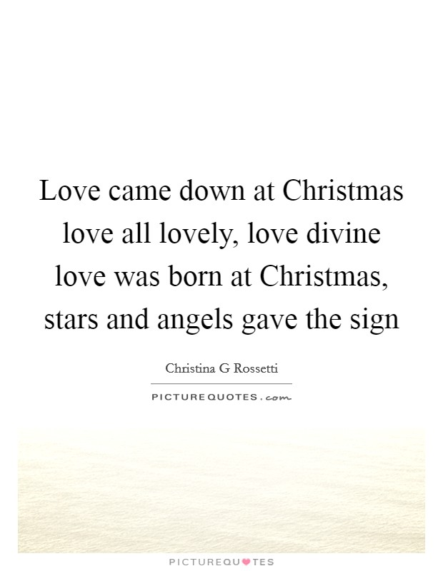 Love came down at Christmas love all lovely, love divine love was born at Christmas, stars and angels gave the sign Picture Quote #1