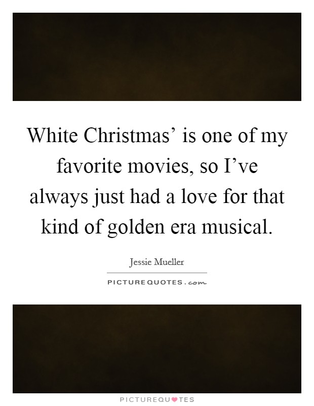 White Christmas' is one of my favorite movies, so I've always just had a love for that kind of golden era musical Picture Quote #1