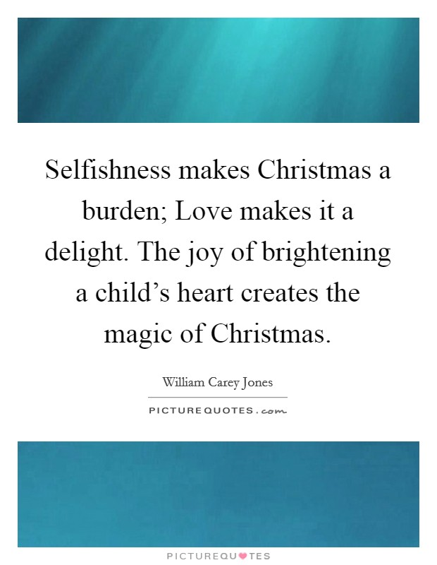 Selfishness makes Christmas a burden; Love makes it a delight. The joy of brightening a child's heart creates the magic of Christmas Picture Quote #1