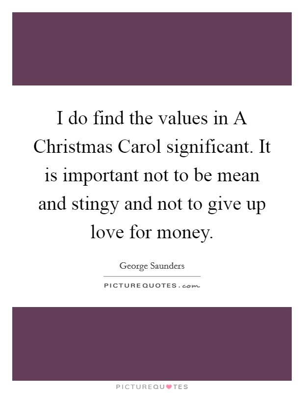 I do find the values in A Christmas Carol significant. It is important not to be mean and stingy and not to give up love for money Picture Quote #1