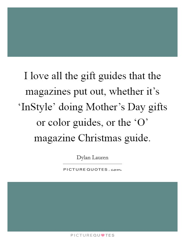 I love all the gift guides that the magazines put out, whether it's 'InStyle' doing Mother's Day gifts or color guides, or the 'O' magazine Christmas guide Picture Quote #1