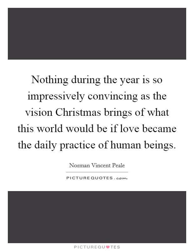 Nothing during the year is so impressively convincing as the vision Christmas brings of what this world would be if love became the daily practice of human beings Picture Quote #1