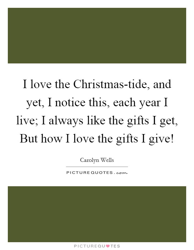 I love the Christmas-tide, and yet, I notice this, each year I live; I always like the gifts I get, But how I love the gifts I give! Picture Quote #1