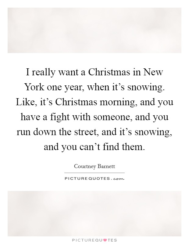 I really want a Christmas in New York one year, when it's snowing. Like, it's Christmas morning, and you have a fight with someone, and you run down the street, and it's snowing, and you can't find them Picture Quote #1