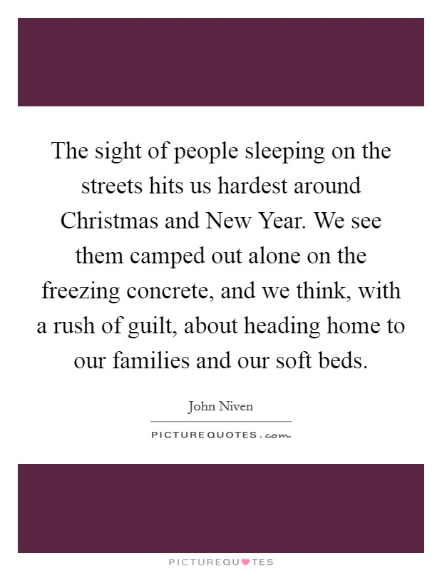 The sight of people sleeping on the streets hits us hardest around Christmas and New Year. We see them camped out alone on the freezing concrete, and we think, with a rush of guilt, about heading home to our families and our soft beds Picture Quote #1