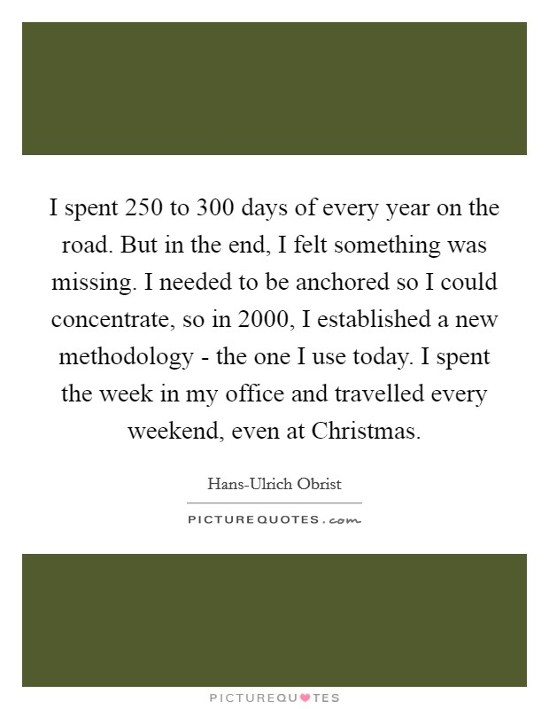 I spent 250 to 300 days of every year on the road. But in the end, I felt something was missing. I needed to be anchored so I could concentrate, so in 2000, I established a new methodology - the one I use today. I spent the week in my office and travelled every weekend, even at Christmas Picture Quote #1