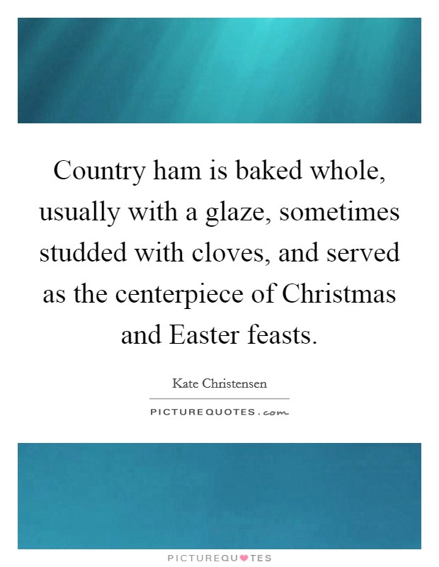 Country ham is baked whole, usually with a glaze, sometimes studded with cloves, and served as the centerpiece of Christmas and Easter feasts Picture Quote #1