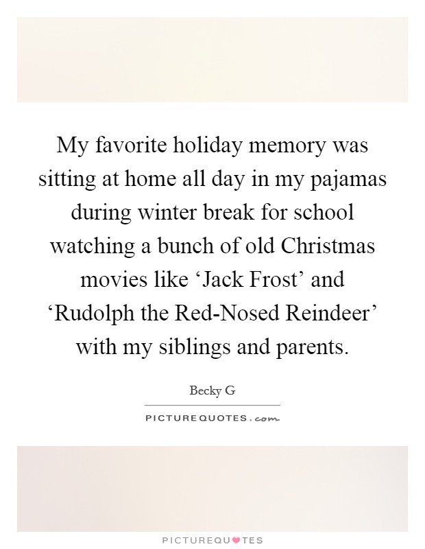 My favorite holiday memory was sitting at home all day in my pajamas during winter break for school watching a bunch of old Christmas movies like 'Jack Frost' and 'Rudolph the Red-Nosed Reindeer' with my siblings and parents Picture Quote #1