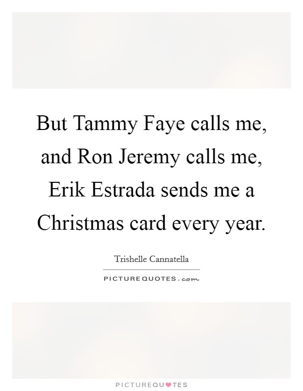 But Tammy Faye calls me, and Ron Jeremy calls me, Erik Estrada sends me a Christmas card every year Picture Quote #1