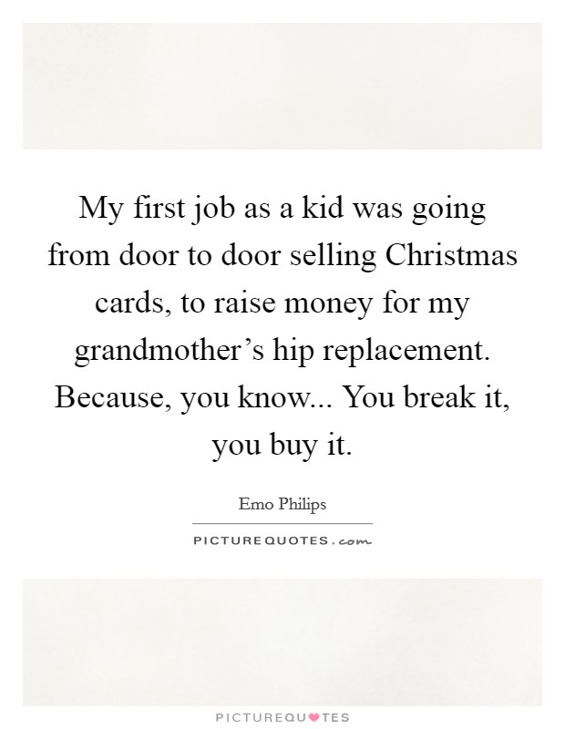 My first job as a kid was going from door to door selling Christmas cards, to raise money for my grandmother's hip replacement. Because, you know... You break it, you buy it Picture Quote #1