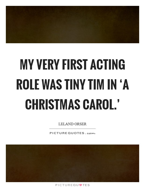 My very first acting role was Tiny Tim in 'A Christmas Carol.' Picture Quote #1