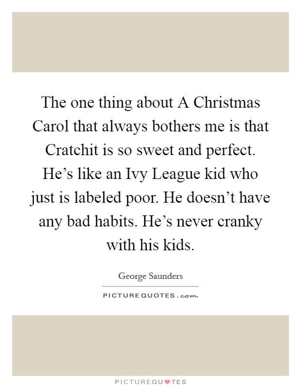 The one thing about A Christmas Carol that always bothers me is that Cratchit is so sweet and perfect. He's like an Ivy League kid who just is labeled poor. He doesn't have any bad habits. He's never cranky with his kids Picture Quote #1