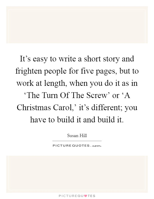 It's easy to write a short story and frighten people for five pages, but to work at length, when you do it as in 'The Turn Of The Screw' or 'A Christmas Carol,' it's different; you have to build it and build it Picture Quote #1