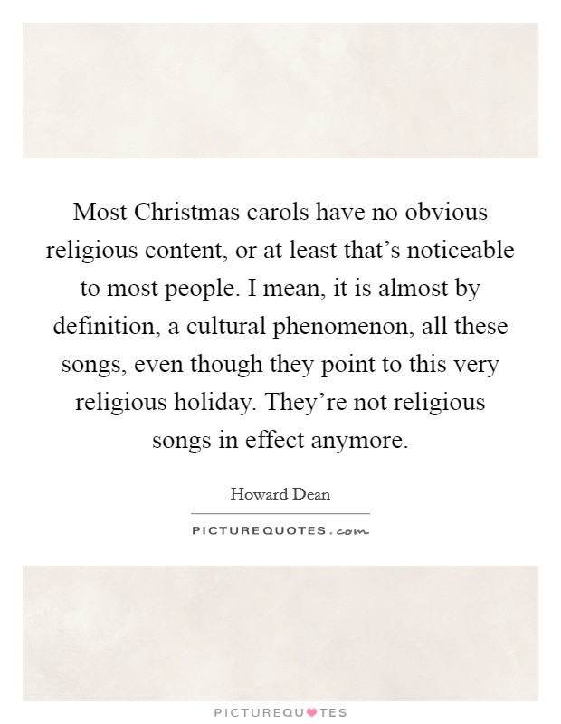 Most Christmas carols have no obvious religious content, or at least that's noticeable to most people. I mean, it is almost by definition, a cultural phenomenon, all these songs, even though they point to this very religious holiday. They're not religious songs in effect anymore Picture Quote #1