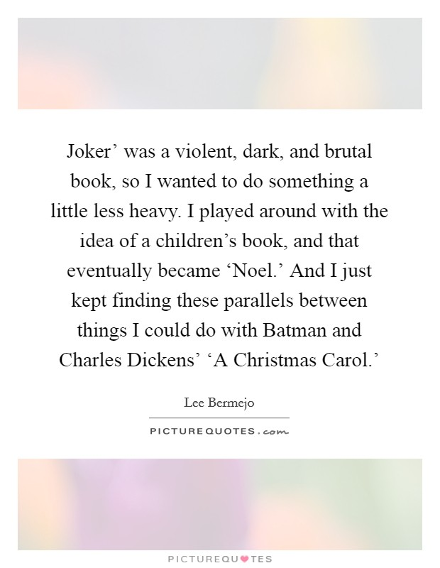 Joker' was a violent, dark, and brutal book, so I wanted to do something a little less heavy. I played around with the idea of a children's book, and that eventually became 'Noel.' And I just kept finding these parallels between things I could do with Batman and Charles Dickens' 'A Christmas Carol.' Picture Quote #1