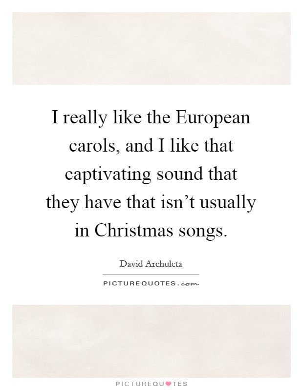 I really like the European carols, and I like that captivating sound that they have that isn't usually in Christmas songs Picture Quote #1