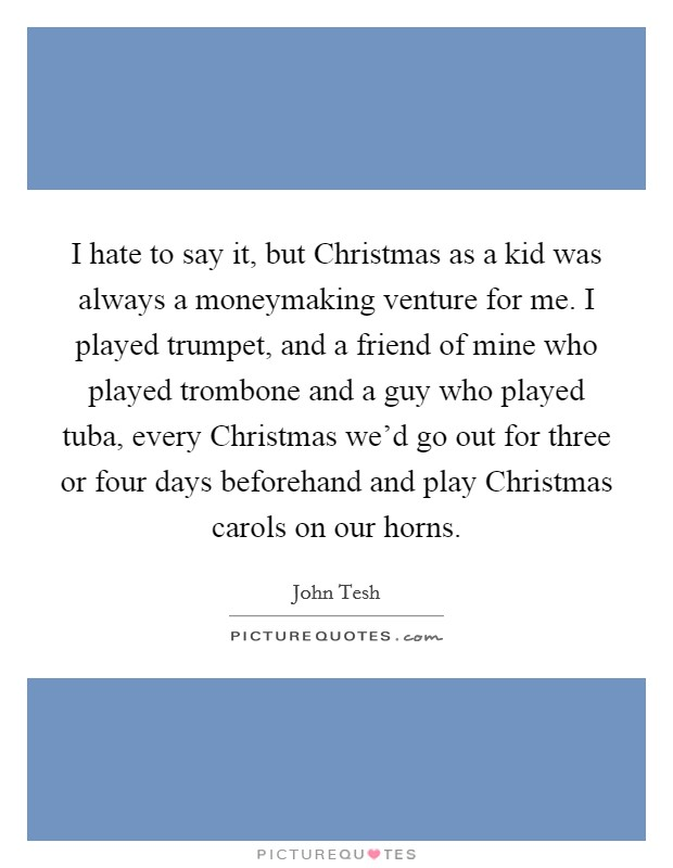 I hate to say it, but Christmas as a kid was always a moneymaking venture for me. I played trumpet, and a friend of mine who played trombone and a guy who played tuba, every Christmas we'd go out for three or four days beforehand and play Christmas carols on our horns Picture Quote #1