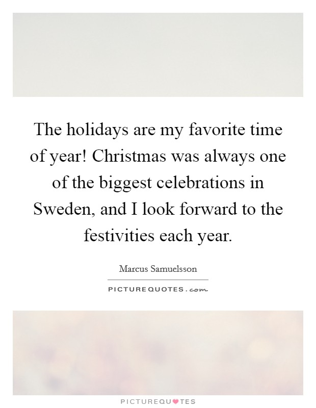The holidays are my favorite time of year! Christmas was always one of the biggest celebrations in Sweden, and I look forward to the festivities each year Picture Quote #1