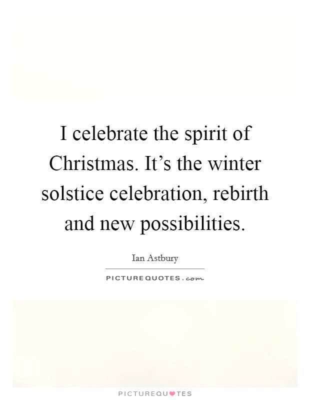 I celebrate the spirit of Christmas. It's the winter solstice celebration, rebirth and new possibilities Picture Quote #1