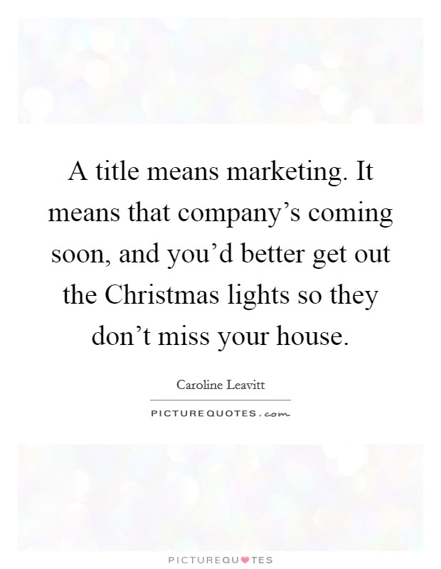 A title means marketing. It means that company's coming soon, and you'd better get out the Christmas lights so they don't miss your house Picture Quote #1