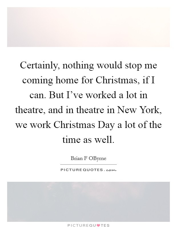 Certainly, nothing would stop me coming home for Christmas, if I can. But I've worked a lot in theatre, and in theatre in New York, we work Christmas Day a lot of the time as well Picture Quote #1