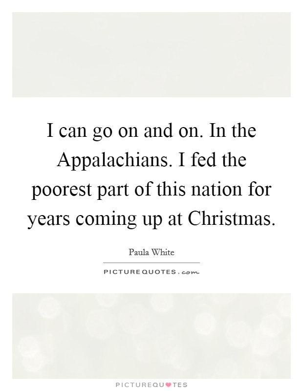 I can go on and on. In the Appalachians. I fed the poorest part of this nation for years coming up at Christmas Picture Quote #1