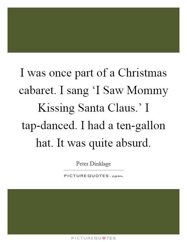 I was once part of a Christmas cabaret. I sang 'I Saw Mommy Kissing Santa Claus.' I tap-danced. I had a ten-gallon hat. It was quite absurd Picture Quote #1