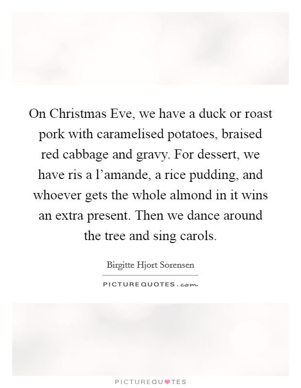 On Christmas Eve, we have a duck or roast pork with caramelised potatoes, braised red cabbage and gravy. For dessert, we have ris a l'amande, a rice pudding, and whoever gets the whole almond in it wins an extra present. Then we dance around the tree and sing carols Picture Quote #1