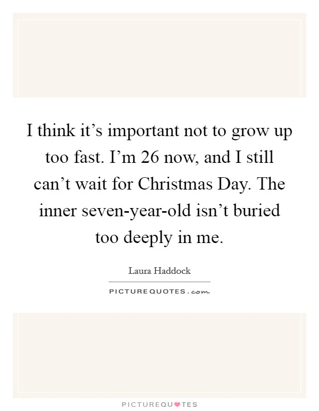 I think it's important not to grow up too fast. I'm 26 now, and I still can't wait for Christmas Day. The inner seven-year-old isn't buried too deeply in me Picture Quote #1